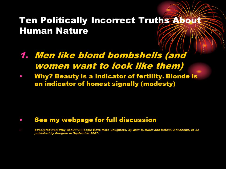 Ten Politically Incorrect Truths About Human Nature 1.Men like blond bombshells (and women want to look like them) Why? Beauty is a indicator of ferti
