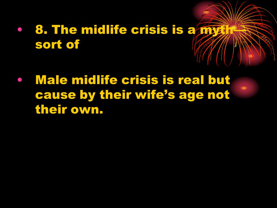 8. The midlife crisis is a myth— sort of Male midlife crisis is real but cause by their wife's age not their own.
