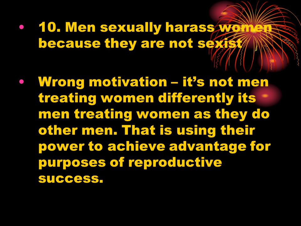 10. Men sexually harass women because they are not sexist Wrong motivation – it's not men treating women differently its men treating women as they do