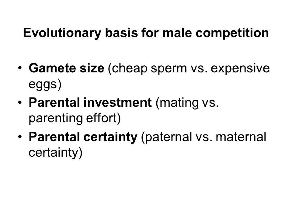 Evolutionary basis for male competition Gamete size (cheap sperm vs. expensive eggs) Parental investment (mating vs. parenting effort) Parental certai