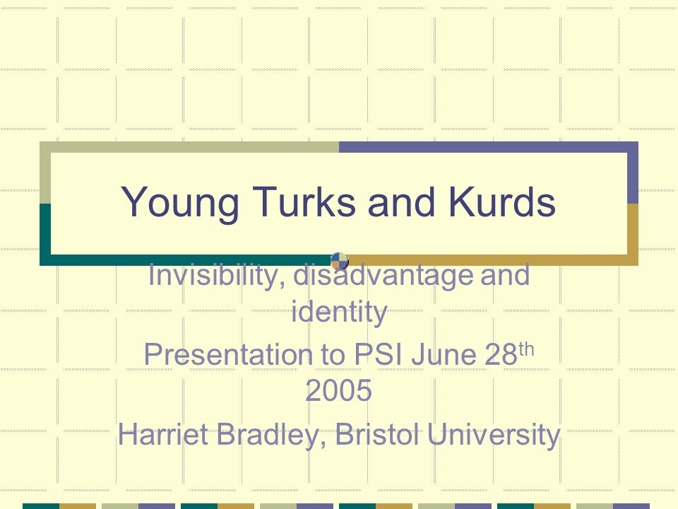 Young Turks and Kurds Invisibility, disadvantage and identity Presentation to PSI June 28 th 2005 Harriet Bradley, Bristol University