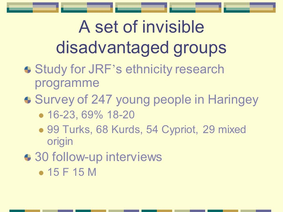 A set of invisible disadvantaged groups Study for JRF ' s ethnicity research programme Survey of 247 young people in Haringey 16-23, 69% 18-20 99 Turks, 68 Kurds, 54 Cypriot, 29 mixed origin 30 follow-up interviews 15 F 15 M