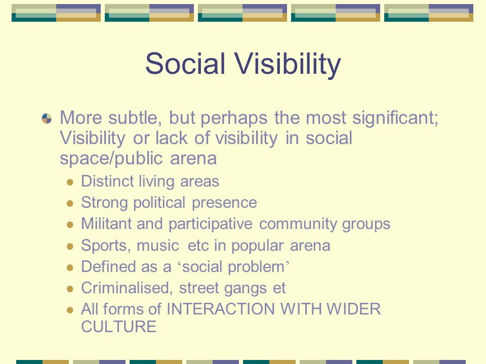 Social Visibility More subtle, but perhaps the most significant; Visibility or lack of visibility in social space/public arena Distinct living areas Strong political presence Militant and participative community groups Sports, music etc in popular arena Defined as a ' social problem ' Criminalised, street gangs et All forms of INTERACTION WITH WIDER CULTURE