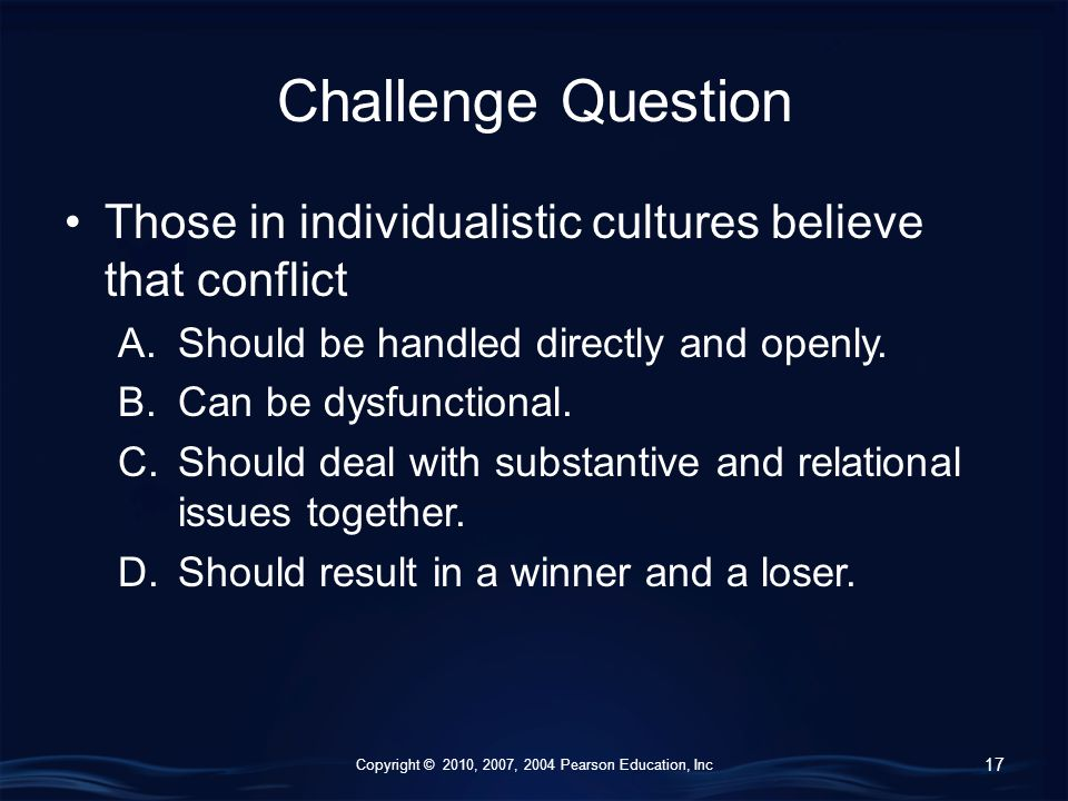 Copyright © 2010, 2007, 2004 Pearson Education, Inc Challenge Question Those in individualistic cultures believe that conflict A.Should be handled directly and openly.