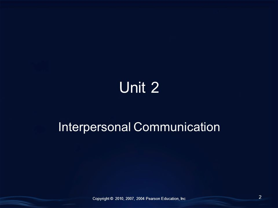 Copyright © 2010, 2007, 2004 Pearson Education, Inc Unit 2 Interpersonal Communication 2