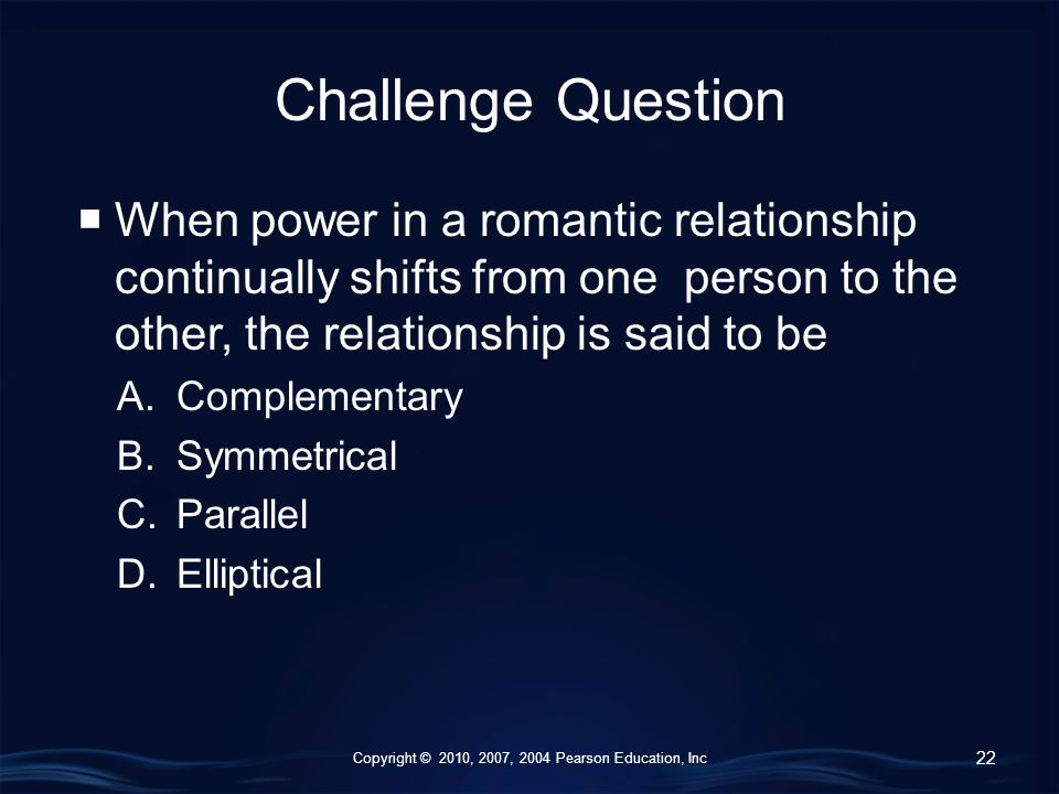 Copyright © 2010, 2007, 2004 Pearson Education, Inc Challenge Question  When power in a romantic relationship continually shifts from one person to the other, the relationship is said to be A.Complementary B.Symmetrical C.Parallel D.Elliptical 22