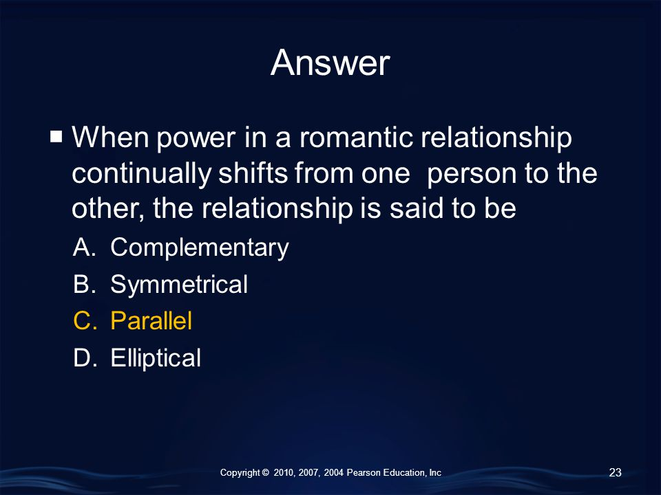 Copyright © 2010, 2007, 2004 Pearson Education, Inc Answer  When power in a romantic relationship continually shifts from one person to the other, the relationship is said to be A.Complementary B.Symmetrical C.Parallel D.Elliptical 23