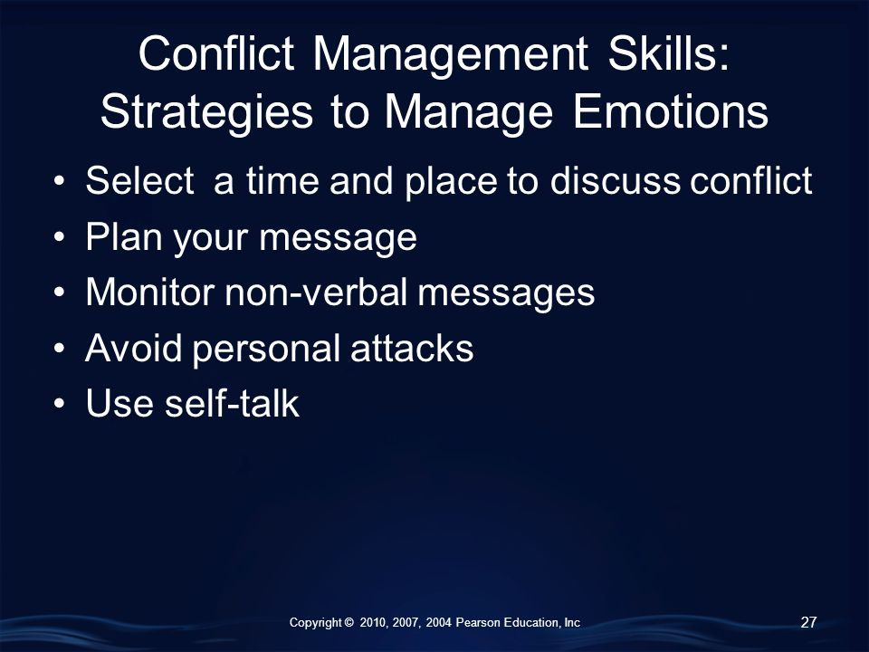 Copyright © 2010, 2007, 2004 Pearson Education, Inc Conflict Management Skills: Strategies to Manage Emotions Select a time and place to discuss conflict Plan your message Monitor non-verbal messages Avoid personal attacks Use self-talk 27