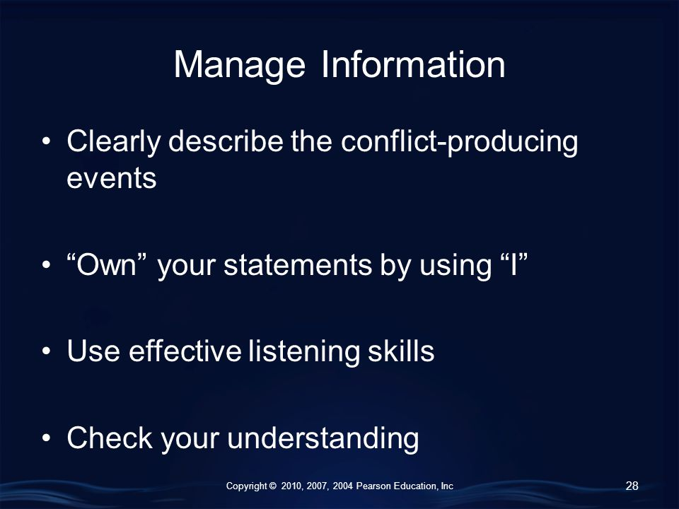 Copyright © 2010, 2007, 2004 Pearson Education, Inc Manage Information Clearly describe the conflict-producing events Own your statements by using I Use effective listening skills Check your understanding 28