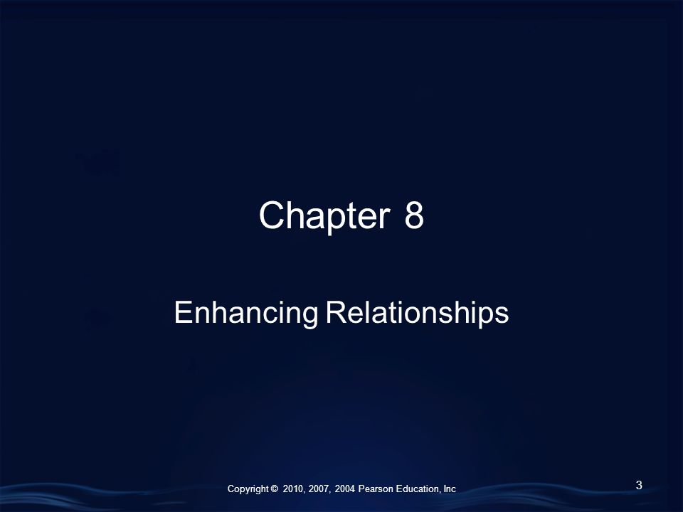 Copyright © 2010, 2007, 2004 Pearson Education, Inc Chapter 8 Enhancing Relationships 3