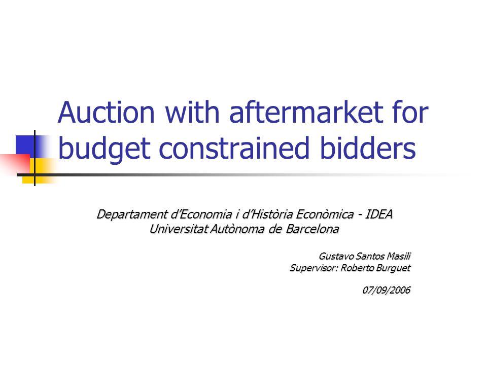 Auction with aftermarket for budget constrained bidders Departament d'Economia i d'Història Econòmica - IDEA Universitat Autònoma de Barcelona Gustavo Santos Masili Supervisor: Roberto Burguet 07/09/2006