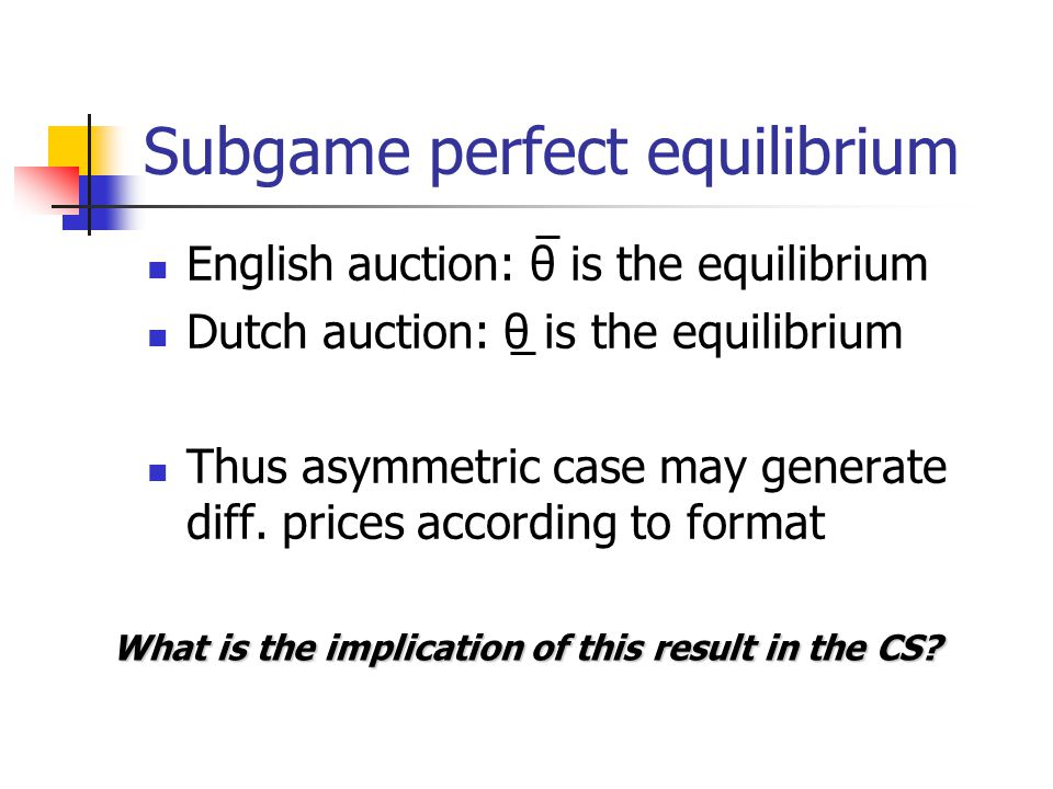 Subgame perfect equilibrium English auction: θ is the equilibrium Dutch auction: θ is the equilibrium Thus asymmetric case may generate diff. prices a