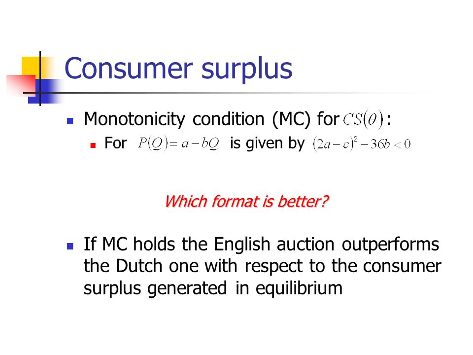 Consumer surplus Monotonicity condition (MC) for : For is given by If MC holds the English auction outperforms the Dutch one with respect to the consu