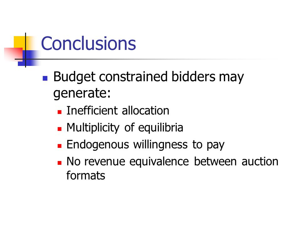 Conclusions Budget constrained bidders may generate: Inefficient allocation Multiplicity of equilibria Endogenous willingness to pay No revenue equiva
