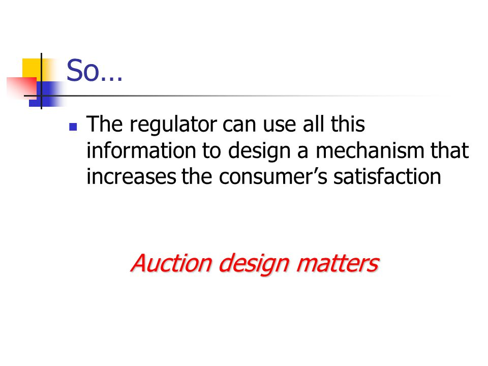 So… The regulator can use all this information to design a mechanism that increases the consumer's satisfaction Auction design matters