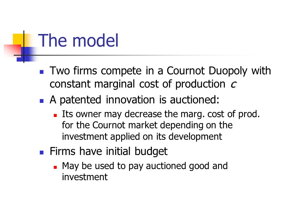 The model c Two firms compete in a Cournot Duopoly with constant marginal cost of production c A patented innovation is auctioned: Its owner may decre