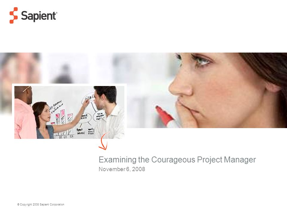 © Copyright 2008 Sapient Corporation Examining the Courageous Project Manager November 6, 2008