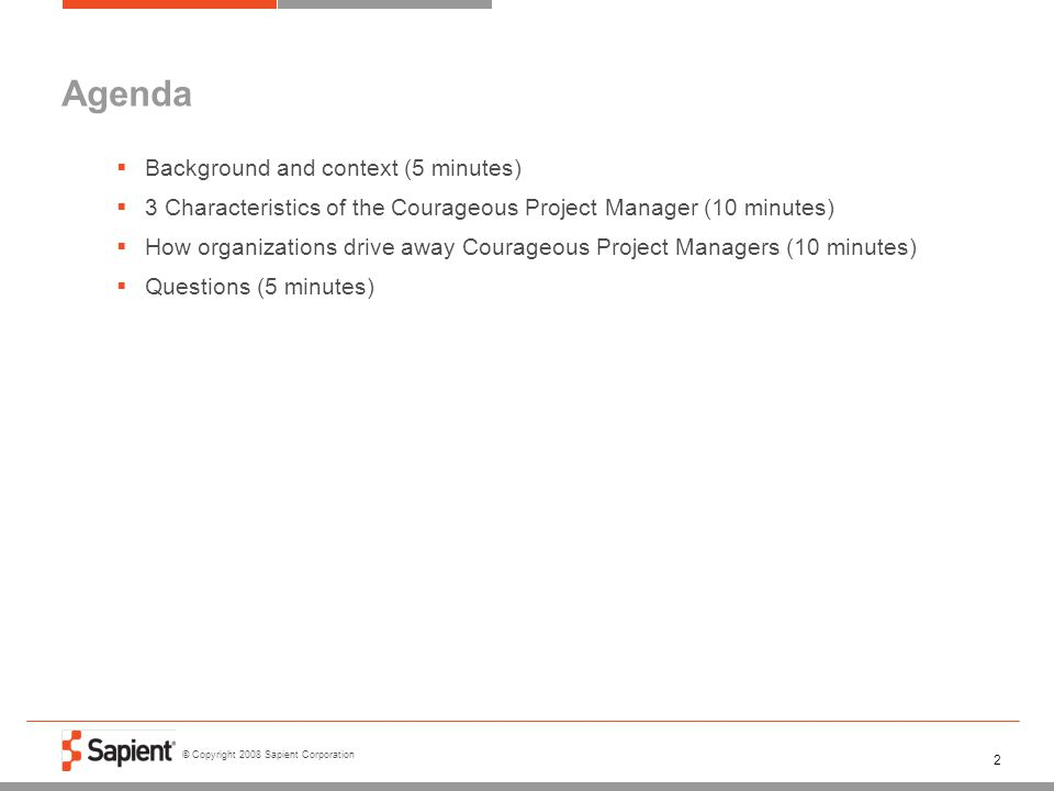 © Copyright 2008 Sapient Corporation 2 Agenda  Background and context (5 minutes)  3 Characteristics of the Courageous Project Manager (10 minutes)
