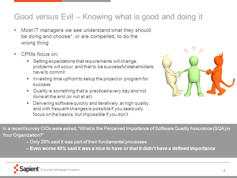 © Copyright 2008 Sapient Corporation 7 Good versus Evil – Knowing what is good and doing it  Most IT managers we see understand what they should be d