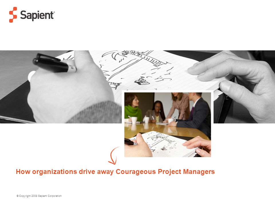 © Copyright 2008 Sapient Corporation How organizations drive away Courageous Project Managers
