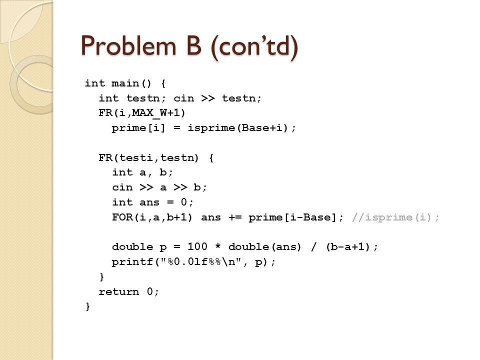 Problem B (con'td) int main() { int testn; cin >> testn; FR(i,MAX_W+1) prime[i] = isprime(Base+i); FR(testi,testn) { int a, b; cin >> a >> b; int ans = 0; FOR(i,a,b+1) ans += prime[i-Base]; //isprime(i); double p = 100 * double(ans) / (b-a+1); printf( %0.0lf%\n , p); } return 0; }