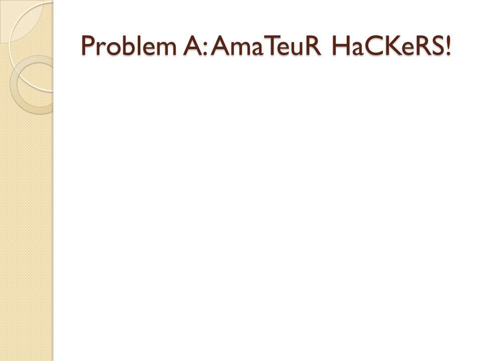 Problem A: AmaTeuR HaCKeRS!