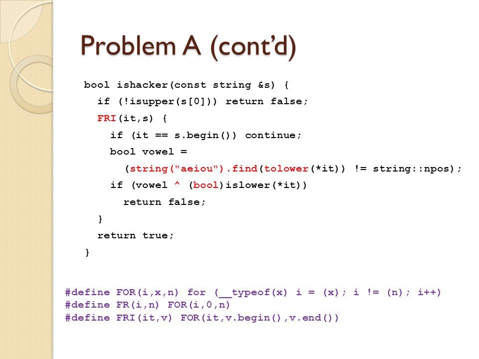 Problem A (cont'd) bool ishacker(const string &s) { if (!isupper(s[0])) return false; FRI(it,s) { if (it == s.begin()) continue; bool vowel = (string( aeiou ).find(tolower(*it)) != string::npos); if (vowel ^ (bool)islower(*it)) return false; } return true; } #define FOR(i,x,n) for (__typeof(x) i = (x); i != (n); i++) #define FR(i,n) FOR(i,0,n) #define FRI(it,v) FOR(it,v.begin(),v.end())