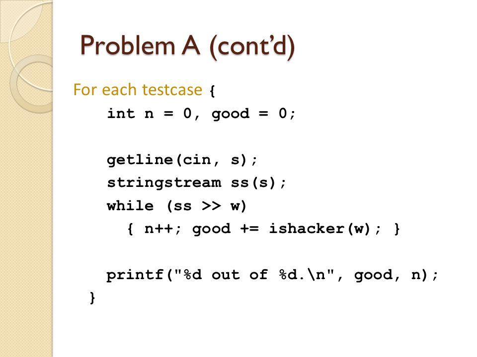 For each testcase { int n = 0, good = 0; getline(cin, s); stringstream ss(s); while (ss >> w) { n++; good += ishacker(w); } printf( %d out of %d.\n , good, n); }