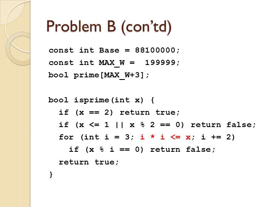 Problem B (con'td) const int Base = 88100000; const int MAX_W = 199999; bool prime[MAX_W+3]; bool isprime(int x) { if (x == 2) return true; if (x <= 1 || x % 2 == 0) return false; for (int i = 3; i * i <= x; i += 2) if (x % i == 0) return false; return true; }
