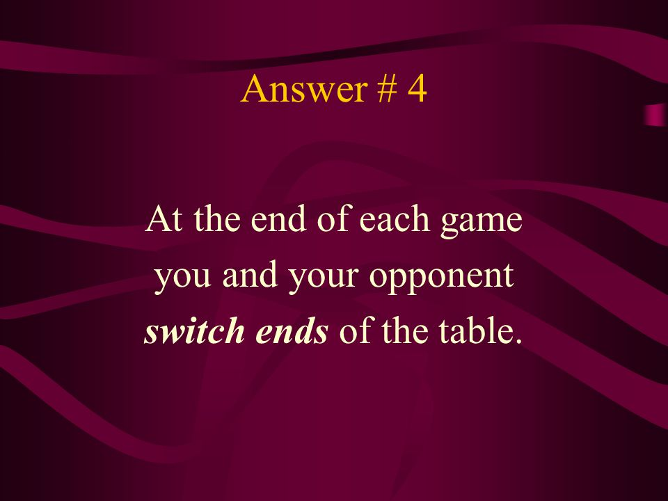 Answer # 4 At the end of each game you and your opponent switch ends of the table.