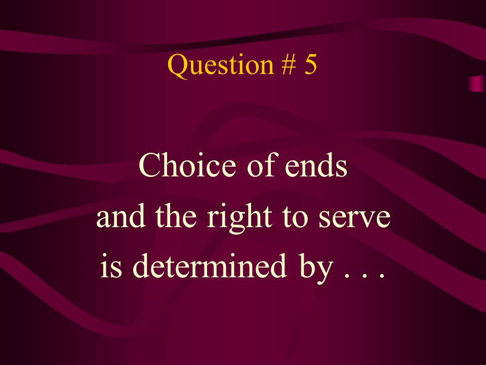 Question # 5 Choice of ends and the right to serve is determined by...