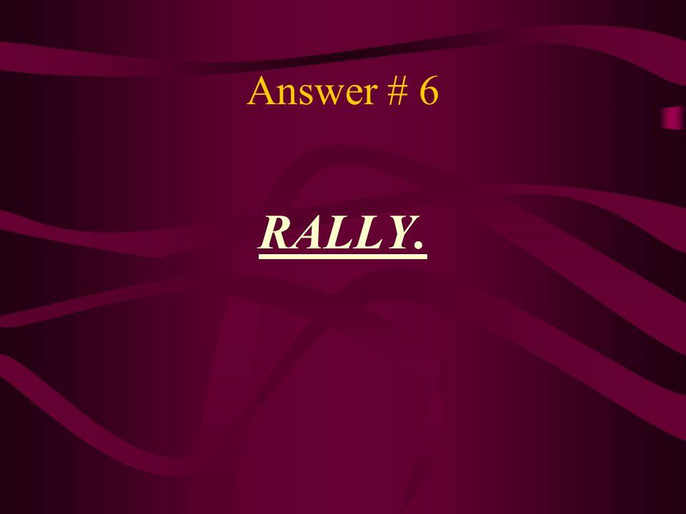 Answer # 6 RALLY.