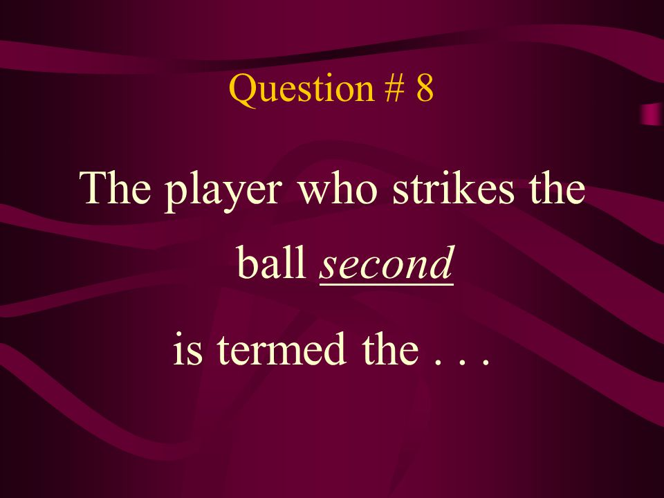 Question # 8 The player who strikes the ball second is termed the...