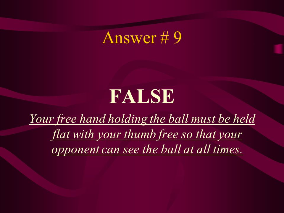 Answer # 9 FALSE Your free hand holding the ball must be held flat with your thumb free so that your opponent can see the ball at all times.