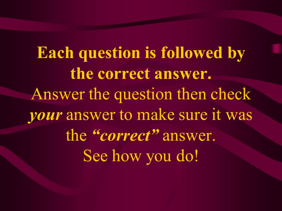"""Each question is followed by the correct answer. Answer the question then check your answer to make sure it was the """"correct"""" answer. See how you do!"""