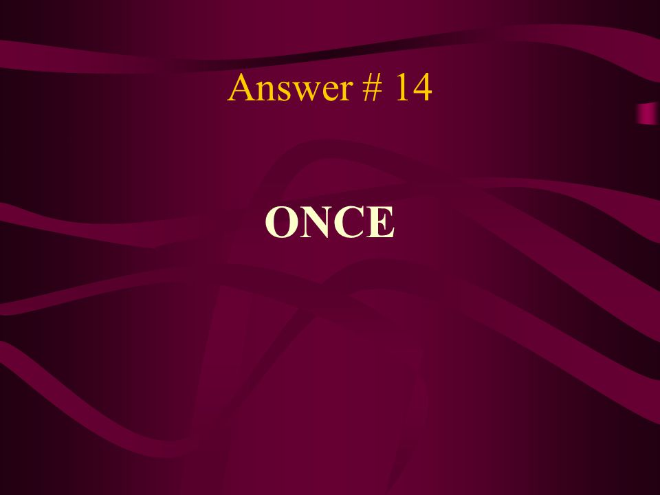 Answer # 14 ONCE