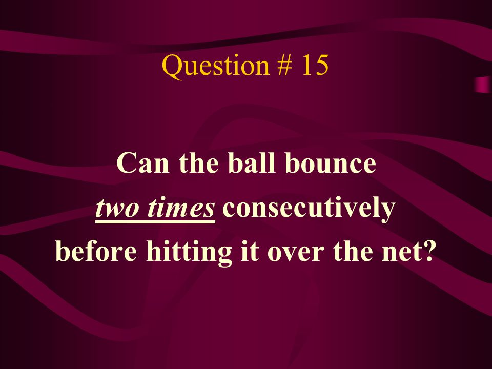 Question # 15 Can the ball bounce two times consecutively before hitting it over the net?