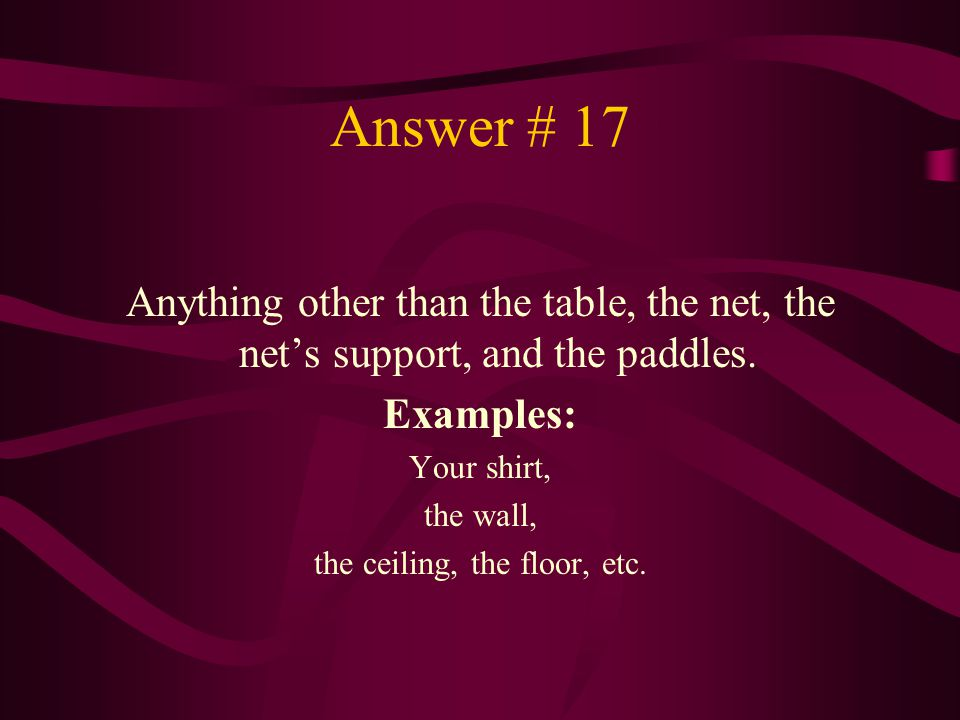Answer # 17 Anything other than the table, the net, the net's support, and the paddles. Examples: Your shirt, the wall, the ceiling, the floor, etc.
