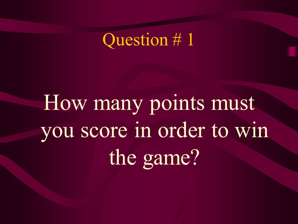 Question # 1 How many points must you score in order to win the game?