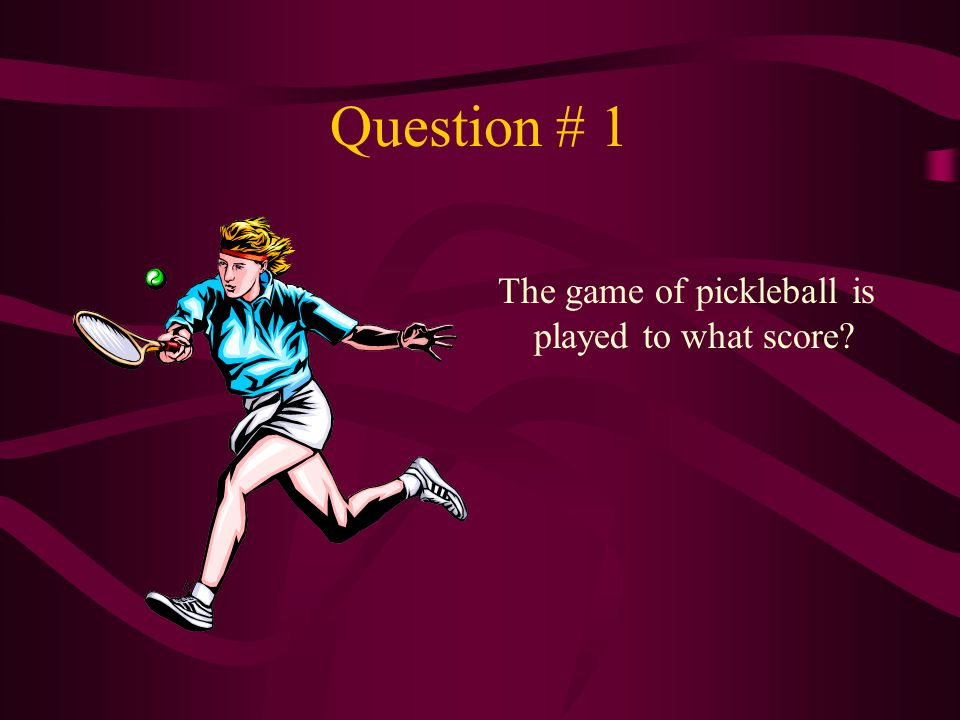 Question # 1 The game of pickleball is played to what score?