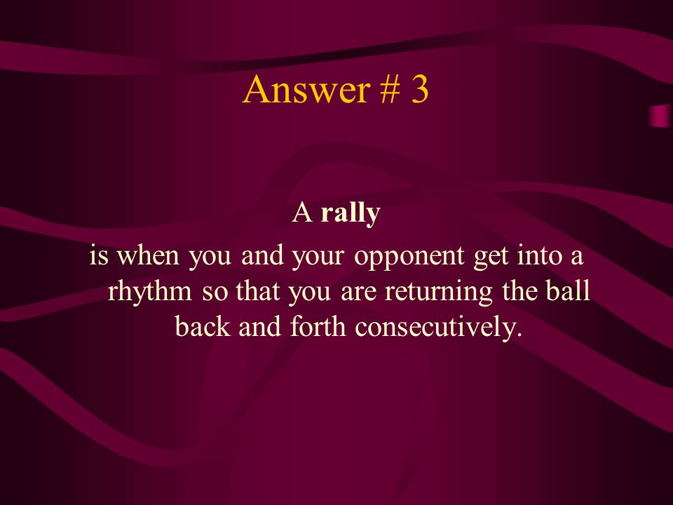 Answer # 3 A rally is when you and your opponent get into a rhythm so that you are returning the ball back and forth consecutively.