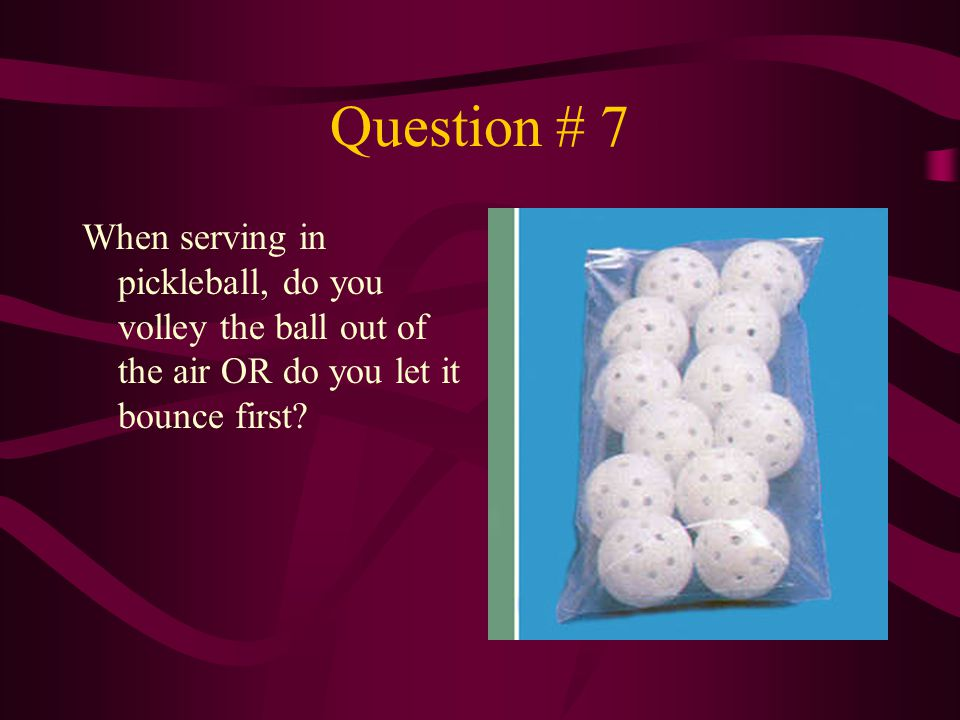 Question # 7 When serving in pickleball, do you volley the ball out of the air OR do you let it bounce first?