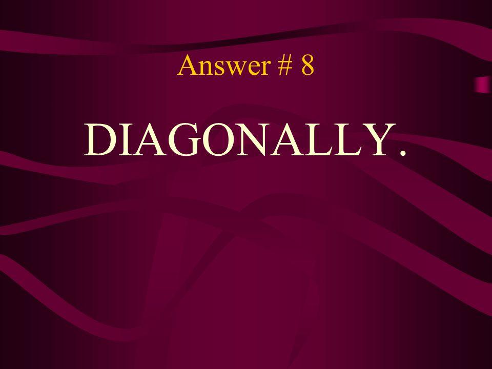 Answer # 8 DIAGONALLY.