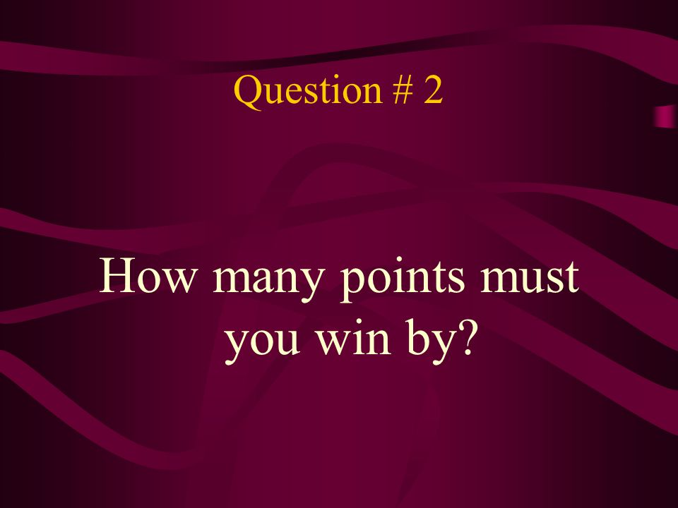 Answer # 2 You must win by 2 points.