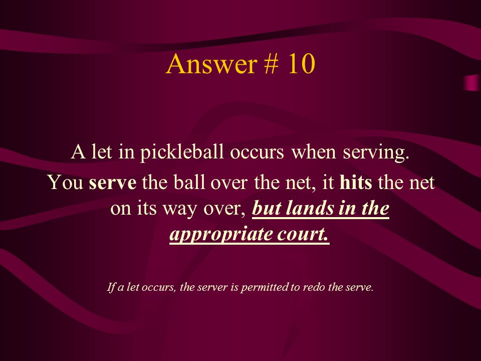 Answer # 10 A let in pickleball occurs when serving. You serve the ball over the net, it hits the net on its way over, but lands in the appropriate co