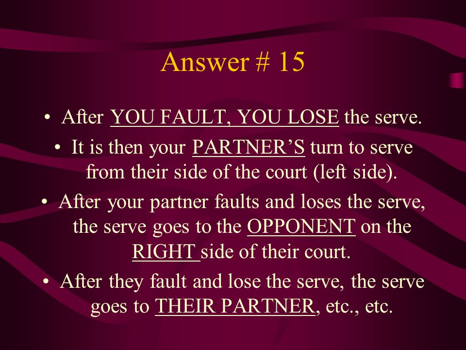 Answer # 15 After YOU FAULT, YOU LOSE the serve. It is then your PARTNER'S turn to serve from their side of the court (left side). After your partner
