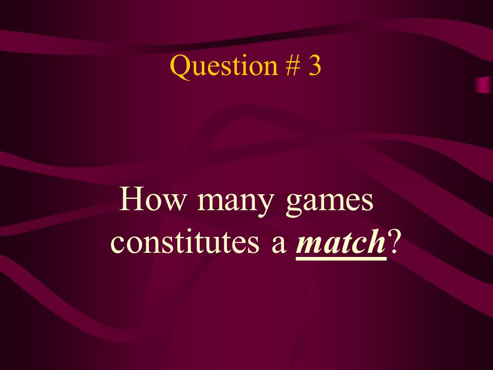 Answer # 3 3 or 5 games constitutes a match.