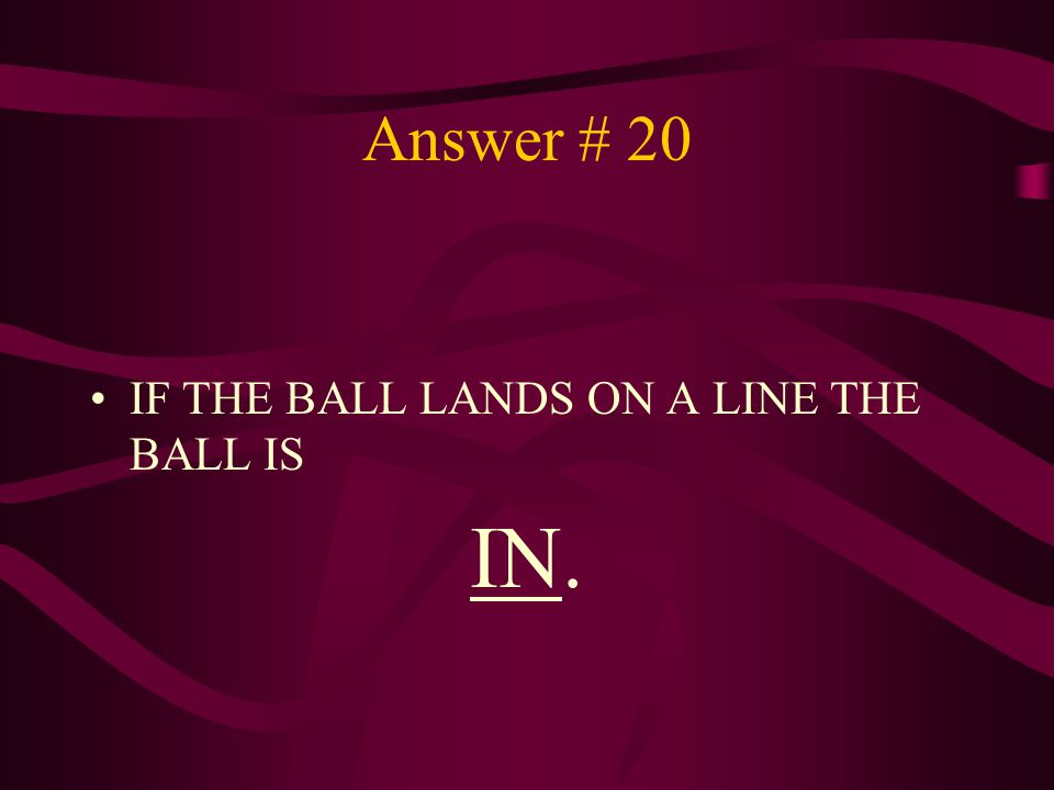 Answer # 20 IF THE BALL LANDS ON A LINE THE BALL IS IN.