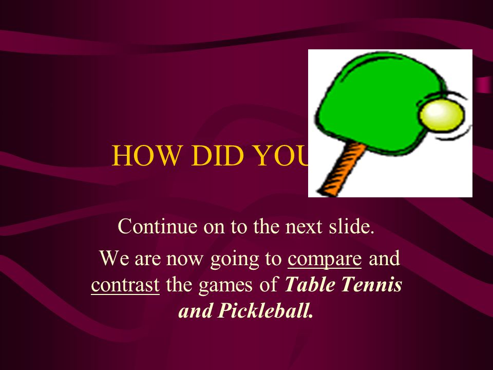 HOW DID YOU DO? Continue on to the next slide. We are now going to compare and contrast the games of Table Tennis and Pickleball.