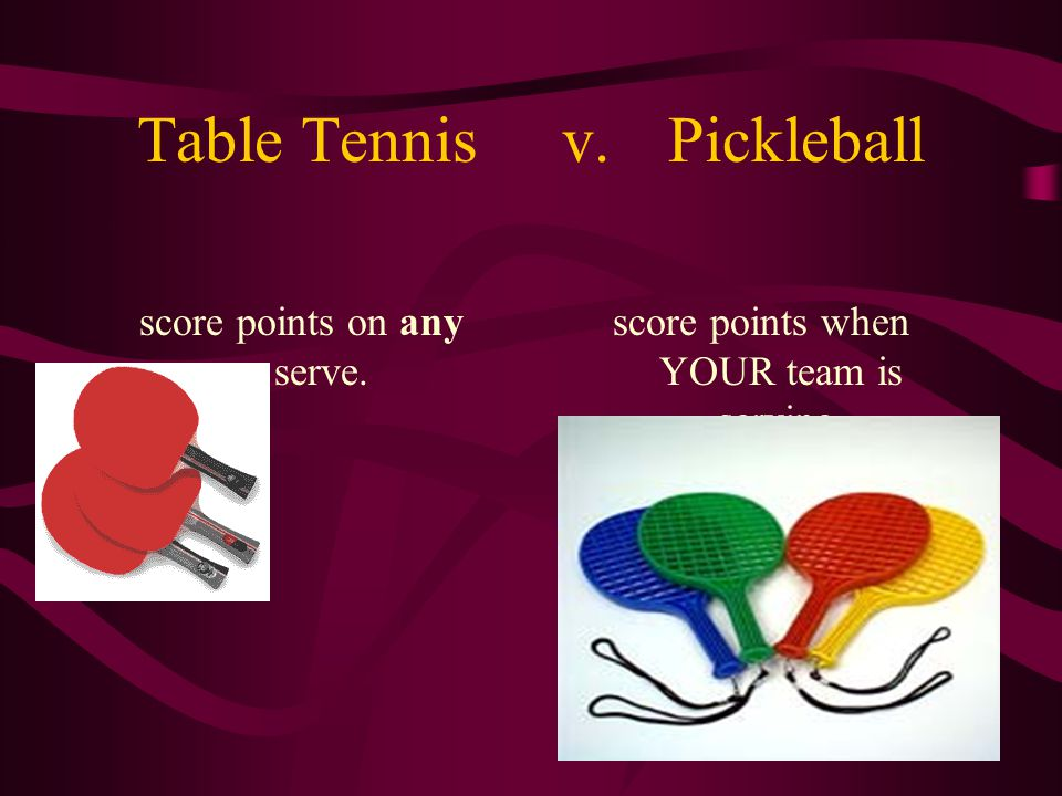 Table Tennisv.Pickleball score points on any serve. score points when YOUR team is serving.